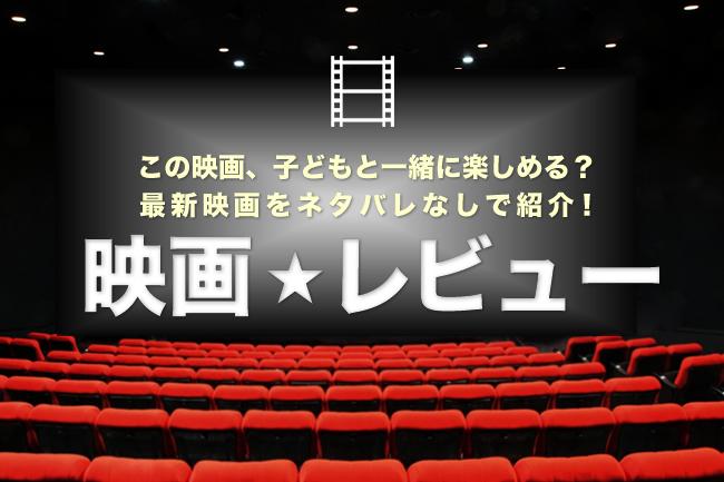 この映画、子供と一緒に楽しめる? キッズイベントの最新映画をネタバレなしで紹介する映画の感想・映画レビュー!