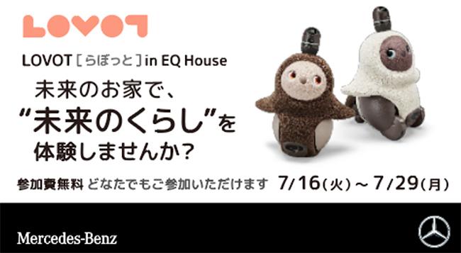 家族型ロボット『LOVOT(らぼっと)』を手掛けるロボットベンチャーのGROOVE Xは、メルセデス・ベンツ日本が近未来のライフスタイルを提案する体験施設「EQ House」とコラボレーションし、未来の生活を親子で体験できるイベント「LOVOT in EQ House 〜未来のお家に家族型ロボットがやって来た!〜」を、2019年7月16日(火)〜29日(月)までMercedes me Tokyo(六本木)で開催!