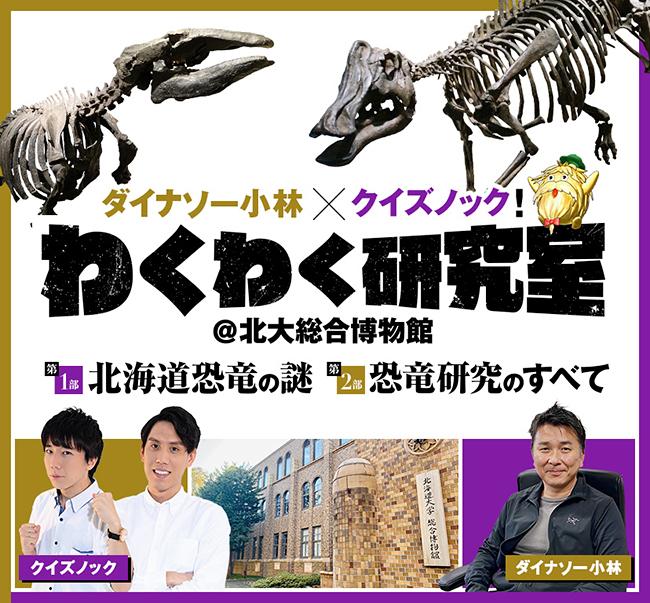 恐竜研究の第一人者 ダイナソー小林こと小林快次先生の研究室をYouTuberクイズノックが直撃する「ダイナソー小林×クイズノック ワクワク研究室@北大総合博物館」が2021年1月23日(土)配信!恐竜の世界に迫る、恐竜まみれのライブ配信、レッツ・ダイナソー!