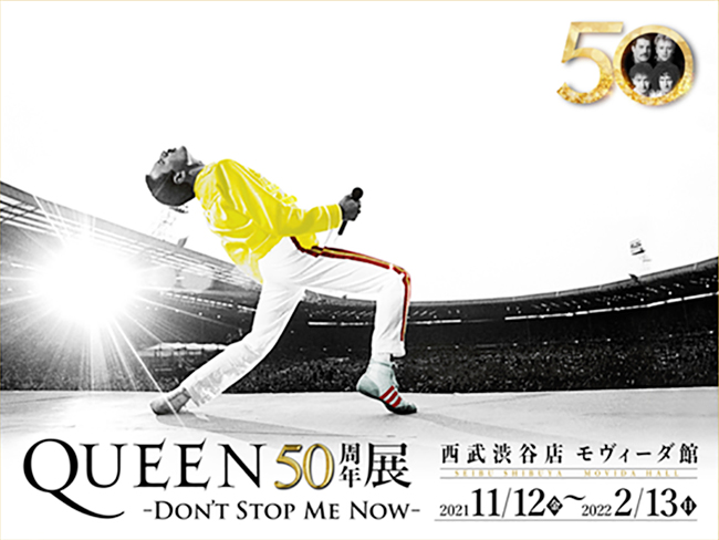 ロック・シーンを代表するバンド「クイーン(QUEEN)」の結成50周年を祝し、輝き続ける活動の軌跡を彼らの音楽とともに辿る『QUEEN50周年展-DON'T STOP ME NOW-』を2021年11月12日(金)~2022年2月13日(日)まで西武渋谷店 モヴィーダ館にて開催!